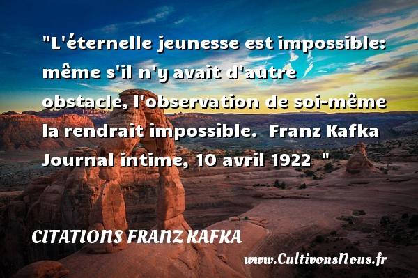 L éternelle jeunesse estimpossible: même s il n yavait d autre obstacle,l observation de soi-même larendrait impossible.   Franz Kafka Journal intime, 10 avril 1922     Une citation sur la jeunesse CITATIONS FRANZ KAFKA - Citation Jeunesse