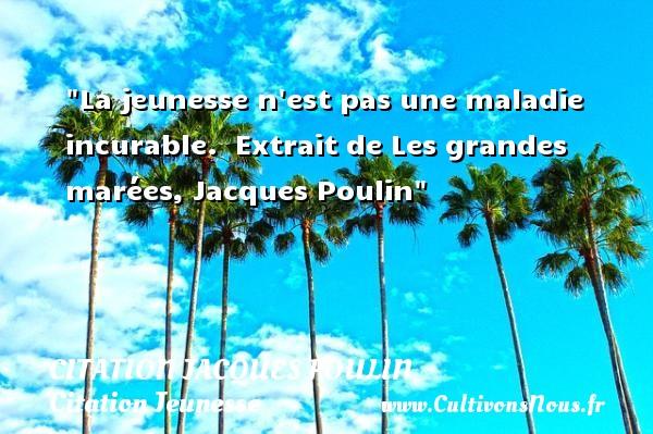 La jeunesse n est pas une maladie incurable.   Extrait de Les grandes marées, Jacques Poulin   Une citation sur la jeunesse CITATION JACQUES POULIN - Citation Jeunesse