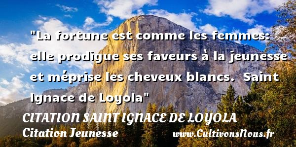 La fortune est comme les femmes: elle prodigue ses faveurs à la jeunesse et méprise les cheveux blancs.   Saint Ignace de Loyola   Une citation sur la jeunesse CITATION SAINT IGNACE DE LOYOLA - Citation Jeunesse