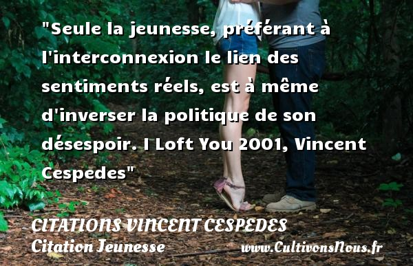 Citations Vincent Cespedes - Citation Jeunesse - Seule la jeunesse, préférant à l interconnexion le lien des sentiments réels, est à même d inverser la politique de son désespoir.  I Loft You 2001, Vincent Cespedes   Une citation sur la jeunesse CITATIONS VINCENT CESPEDES