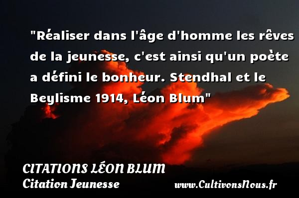 Réaliser dans l âge d homme les rêves de la jeunesse, c est ainsi qu un poète a défini le bonheur.  Stendhal et le Beylisme 1914, Léon Blum   Une citation sur la jeunesse CITATIONS LÉON BLUM - Citations Léon Blum - Citation Jeunesse
