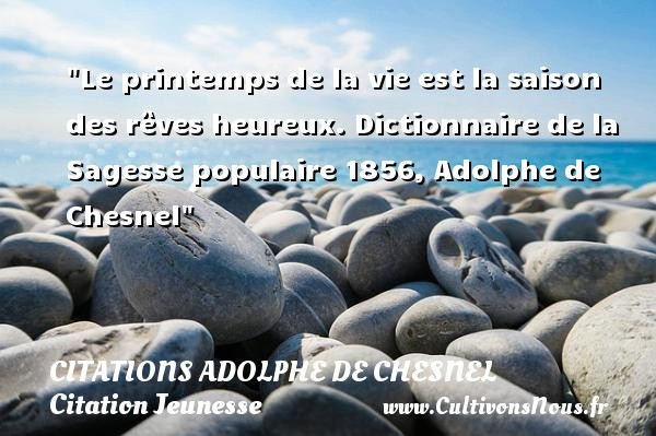 Le printemps de la vie est la saison des rêves heureux.  Dictionnaire de la Sagesse populaire 1856, Adolphe de Chesnel   Une citation sur la jeunesse CITATIONS ADOLPHE DE CHESNEL - Citation Jeunesse