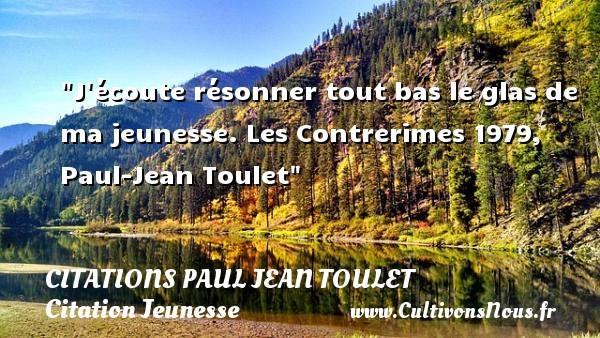 Citations Paul Jean Toulet - Citation Jeunesse - J écoute résonner tout bas le glas de ma jeunesse.  Les Contrerimes 1979, Paul-Jean Toulet   Une citation sur la jeunesse CITATIONS PAUL JEAN TOULET