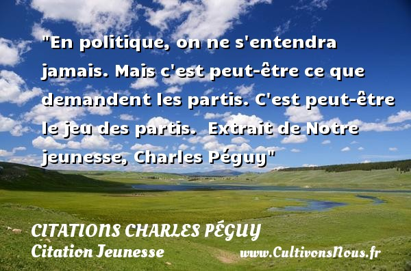 Citations Charles Péguy - Citation Jeunesse - En politique, on ne s entendra jamais. Mais c est peut-être ce que demandent les partis. C est peut-être le jeu des partis.   Extrait de Notre jeunesse, Charles Péguy   Une citation sur la jeunesse CITATIONS CHARLES PÉGUY