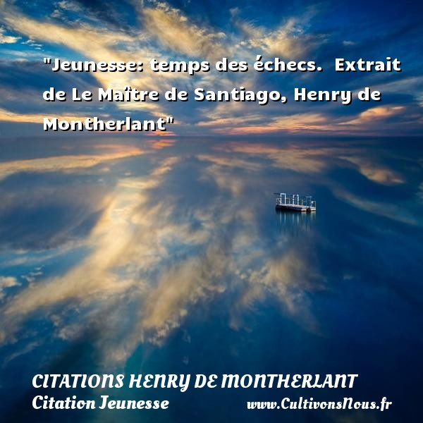 Jeunesse: temps des échecs.   Extrait de Le Maître de Santiago, Henry de Montherlant   Une citation sur la jeunesse CITATIONS HENRY DE MONTHERLANT - Citation Jeunesse