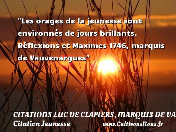 Citations Luc de Clapiers, marquis de Vauvenargues - Citation Jeunesse - Les orages de la jeunesse sont environnés de jours brillants.  Réflexions et Maximes 1746, marquis de Vauvenargues   Une citation sur la jeunesse CITATIONS LUC DE CLAPIERS, MARQUIS DE VAUVENARGUES