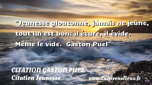 Citation Gaston Puel - Citation Jeunesse - Jeunesse gloutonne, jamais ne jeûne, tout lui est bon: il écure, il évide. Même le vide.   Gaston Puel   Une citation sur la jeunesse CITATION GASTON PUEL