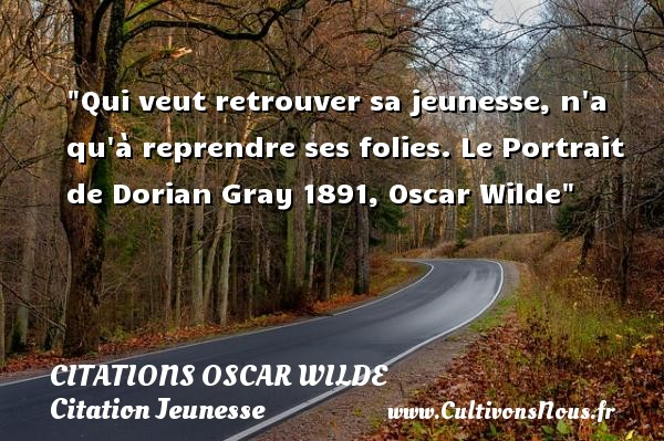 Citations Oscar Wilde - Citation Jeunesse - Qui veut retrouver sa jeunesse, n a qu à reprendre ses folies.  Le Portrait de Dorian Gray 1891, Oscar Wilde   Une citation sur la jeunesse CITATIONS OSCAR WILDE