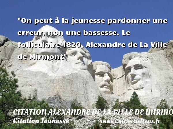 On peut à la jeunesse pardonner une erreur, non une bassesse.  Le folliculaire 1820, Alexandre de La Ville de Mirmont   Une citation sur la jeunesse CITATION ALEXANDRE DE LA VILLE DE MIRMONT - Citation Jeunesse