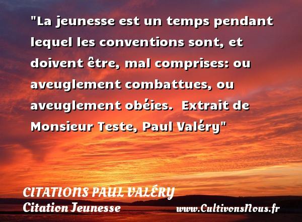 Citations Paul Valéry - Citation Jeunesse - La jeunesse est un temps pendant lequel les conventions sont, et doivent être, mal comprises: ou aveuglement combattues, ou aveuglement obéies.   Extrait de Monsieur Teste, Paul Valéry   Une citation sur la jeunesse CITATIONS PAUL VALÉRY