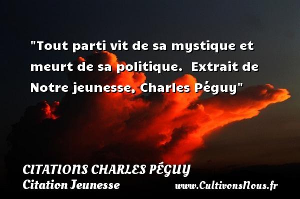 Citations Charles Péguy - Citation Jeunesse - Tout parti vit de sa mystique et meurt de sa politique.   Extrait de Notre jeunesse, Charles Péguy   Une citation sur la jeunesse CITATIONS CHARLES PÉGUY