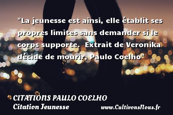 Citations Paulo Coelho - Citation Jeunesse - La jeunesse est ainsi, elle établit ses propres limites sans demander si le corps supporte.   Extrait de Veronika décide de mourir, Paulo Coelho   Une citation sur la jeunesse CITATIONS PAULO COELHO