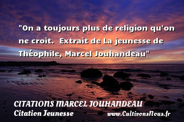 On a toujours plus de religion qu on ne croit.   Extrait de La jeunesse de Théophile, Marcel Jouhandeau   Une citation sur la jeunesse CITATIONS MARCEL JOUHANDEAU - Citation Jeunesse - Citation jour
