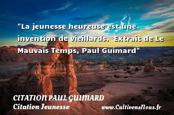 Citation Paul Guimard - Citation Jeunesse - La jeunesse heureuse est une invention de vieillards.   Extrait de Le Mauvais Temps, Paul Guimard   Une citation sur la jeunesse CITATION PAUL GUIMARD