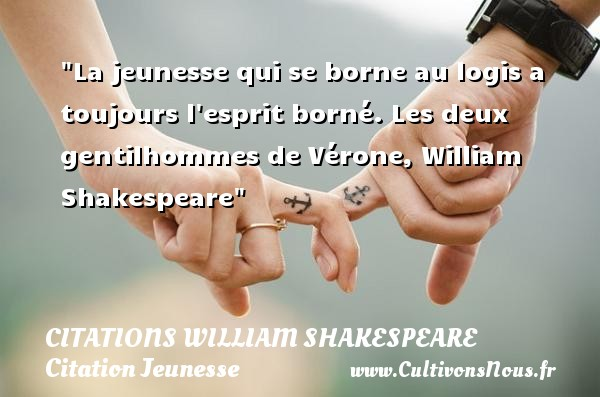 Citations William Shakespeare - Citation Jeunesse - La jeunesse qui se borne au logis a toujours l esprit borné.  Les deux gentilhommes de Vérone, William Shakespeare   Une citation sur la jeunesse CITATIONS WILLIAM SHAKESPEARE