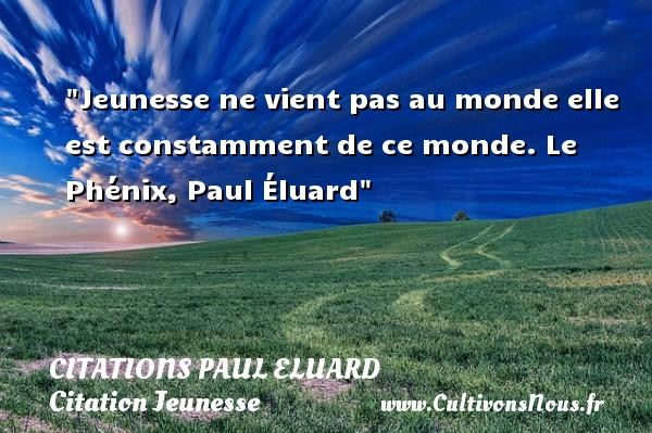 Citations Paul Eluard - Citation Jeunesse - Jeunesse ne vient pas au monde elle est constamment de ce monde.  Le Phénix, Paul Éluard   Une citation sur la jeunesse CITATIONS PAUL ELUARD