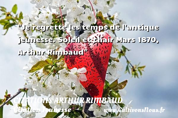Citations Arthur Rimbaud - Citation Jeunesse - Je regrette les temps de l antique jeunesse.  Soleil et chair Mars 1870, Arthur Rimbaud   Une citation sur la jeunesse CITATIONS ARTHUR RIMBAUD