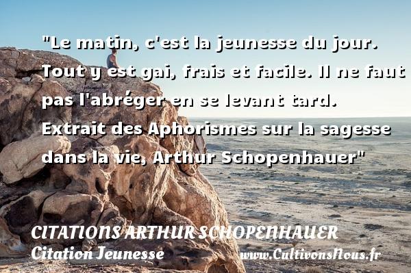 Citations Arthur Schopenhauer - Citation Jeunesse - Citation matin - Le matin, c est la jeunesse du jour. Tout y est gai, frais et facile. Il ne faut pas l abréger en se levant tard.   Extrait des Aphorismes sur la sagesse dans la vie, Arthur Schopenhauer   Une citation sur la jeunesse CITATIONS ARTHUR SCHOPENHAUER