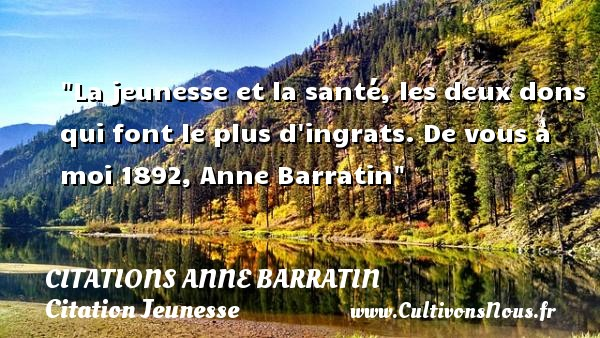 Citations Anne Barratin - Citation Jeunesse - La jeunesse et la santé, les deux dons qui font le plus d ingrats.  De vous à moi 1892, Anne Barratin   Une citation sur la jeunesse CITATIONS ANNE BARRATIN