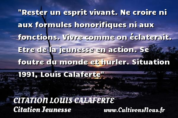 Rester un esprit vivant. Ne croire ni aux formules honorifiques ni aux fonctions. Vivre comme on éclaterait. Etre de la jeunesse en action. Se foutre du monde et hurler.  Situation 1991, Louis Calaferte   Une citation sur la jeunesse CITATION LOUIS CALAFERTE - Citation Jeunesse