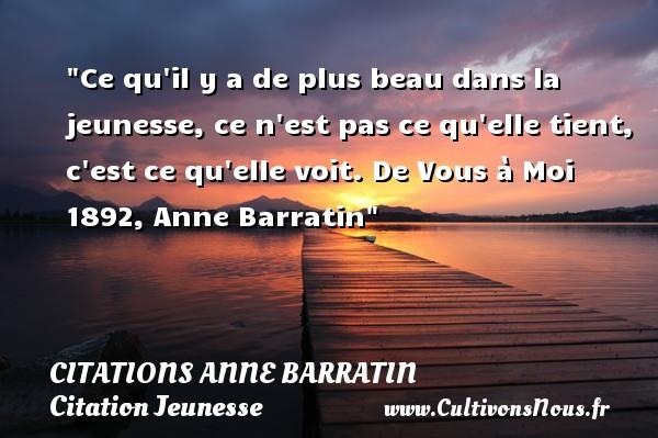 Citations Anne Barratin - Citation Jeunesse - Ce qu il y a de plus beau dans la jeunesse, ce n est pas ce qu elle tient, c est ce qu elle voit.  De Vous à Moi 1892, Anne Barratin   Une citation sur la jeunesse CITATIONS ANNE BARRATIN