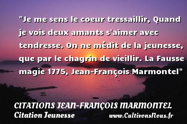 Citations Jean-François Marmontel - Citation Jeunesse - Citation magie - Je me sens le coeur tressaillir, Quand je vois deux amants s aimer avec tendresse. On ne médit de la jeunesse, que par le chagrin de vieillir.  La Fausse magie 1775, Jean-François Marmontel   Une citation sur la jeunesse CITATIONS JEAN-FRANÇOIS MARMONTEL