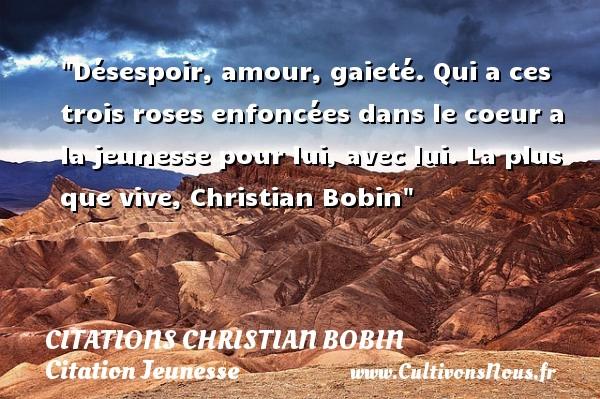 Citations Christian Bobin - Citation Jeunesse - Désespoir, amour, gaieté. Qui a ces trois roses enfoncées dans le coeur a la jeunesse pour lui, avec lui.  La plus que vive, Christian Bobin   Une citation sur la jeunesse CITATIONS CHRISTIAN BOBIN