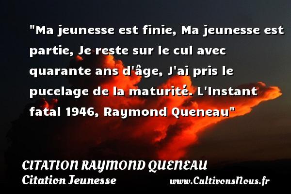 Citation Raymond Queneau - Citation Jeunesse - Ma jeunesse est finie, Ma jeunesse est partie, Je reste sur le cul avec quarante ans d âge, J ai pris le pucelage de la maturité.  L Instant fatal 1946, Raymond Queneau   Une citation sur la jeunesse CITATION RAYMOND QUENEAU