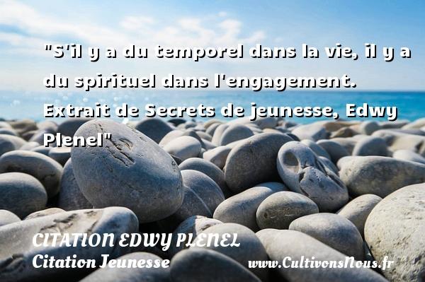 S il y a du temporel dans la vie, il y a du spirituel dans l engagement.   Extrait de Secrets de jeunesse, Edwy Plenel   Une citation sur la jeunesse CITATION EDWY PLENEL - Citation Jeunesse