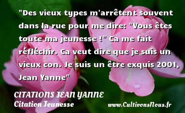 Citations Jean Yanne - Citation Jeunesse - Des vieux types m arrêtent souvent dans la rue pour me dire:  Vous êtes toute ma jeunesse !  Ca me fait réfléchir. Ca veut dire que je suis un vieux con.  Je suis un être exquis 2001, Jean Yanne   Une citation sur la jeunesse CITATIONS JEAN YANNE