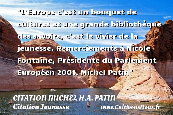 L Europe c est un bouquet de cultures et une grande bibliothèque des savoirs, c est le vivier de la jeunesse.  Remerciements à Nicole Fontaine, Présidente du Parlement Européen 2001. Michel Patin   Une citation sur la jeunesse CITATION MICHEL H.A. PATIN - Citation Jeunesse