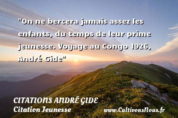On ne bercera jamais assez les enfants, du temps de leur prime jeunesse.  Voyage au Congo 1926, André Gide   Une citation sur la jeunesse CITATIONS ANDRÉ GIDE - Citations André Gide - Citation Jeunesse - Citation voyage