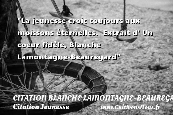 La jeunesse croit toujours aux moissons éternelles.   Extrait d  Un coeur fidèle, Blanche Lamontagne-Beauregard   Une citation sur la jeunesse CITATION BLANCHE LAMONTAGNE-BEAUREGARD - Citation Jeunesse