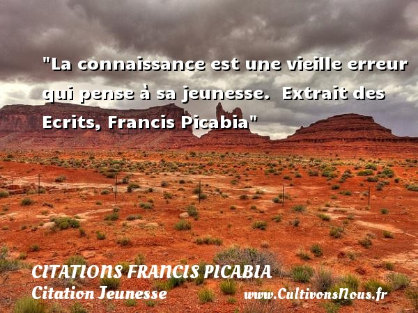 La connaissance est une vieille erreur qui pense à sa jeunesse.   Extrait des Ecrits, Francis Picabia   Une citation sur la jeunesse CITATIONS FRANCIS PICABIA - Citation Jeunesse