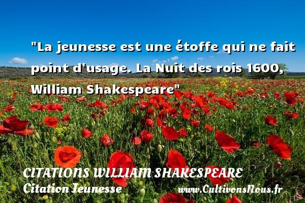 Citations William Shakespeare - Citation Jeunesse - La jeunesse est une étoffe qui ne fait point d usage.  La Nuit des rois 1600, William Shakespeare   Une citation sur la jeunesse CITATIONS WILLIAM SHAKESPEARE