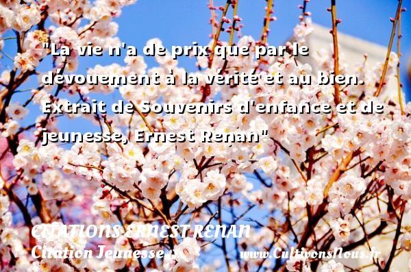 Citations Ernest Renan - Citation Jeunesse - La vie n a de prix que par le dévouement à la vérité et au bien.   Extrait de Souvenirs d enfance et de jeunesse, Ernest Renan   Une citation sur la jeunesse CITATIONS ERNEST RENAN