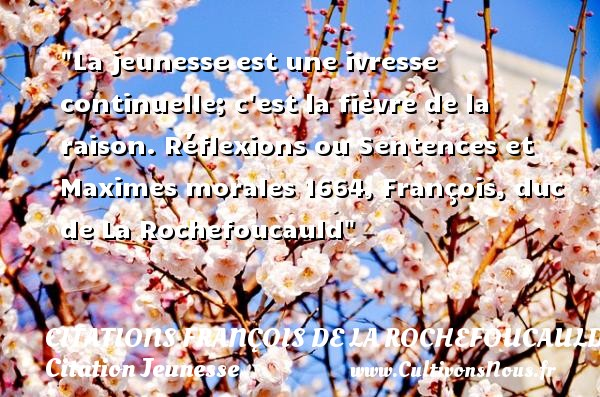 Citations François de La Rochefoucauld - Citation Jeunesse - La jeunesse est une ivresse continuelle; c est la fièvre de la raison.  Réflexions ou Sentences et Maximes morales 1664, François, duc de La Rochefoucauld   Une citation sur la jeunesse CITATIONS FRANÇOIS DE LA ROCHEFOUCAULD