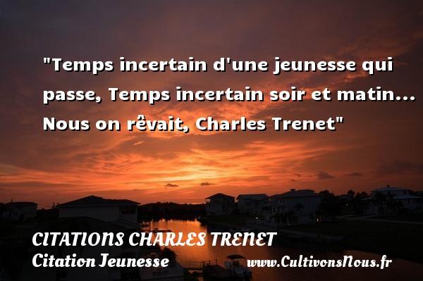 Temps incertain d une jeunesse qui passe, Temps incertain soir et matin...  Nous on rêvait, Charles Trenet   Une citation sur la jeunesse CITATIONS CHARLES TRENET - Citation Jeunesse
