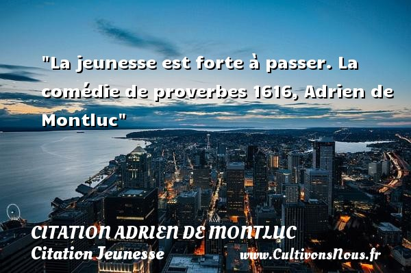 La jeunesse est forte à passer.  La comédie de proverbes 1616, Adrien de Montluc   Une citation sur la jeunesse CITATION ADRIEN DE MONTLUC - Citation Jeunesse
