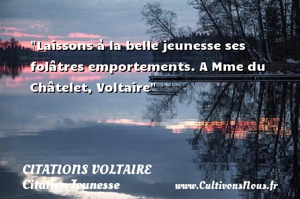 Citations Voltaire - Citation Jeunesse - Laissons à la belle jeunesse ses folâtres emportements.  A Mme du Châtelet, Voltaire   Une citation sur la jeunesse CITATIONS VOLTAIRE