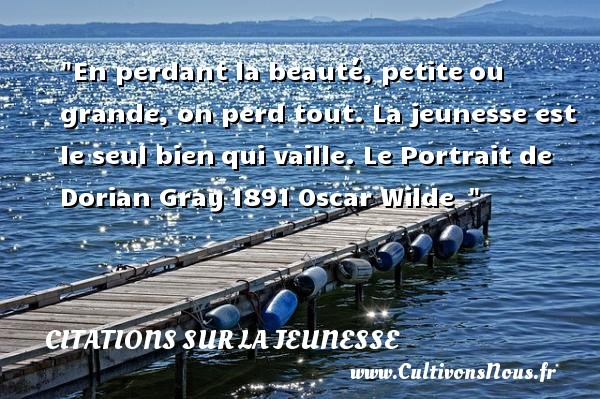 Citations Oscar Wilde - Citation Jeunesse - En perdant la beauté, petite ou grande, on perd tout. La jeunesse est le seul bien qui vaille.  Le Portrait de Dorian Gray 1891, Oscar Wilde   Une citation sur la jeunesse CITATIONS OSCAR WILDE