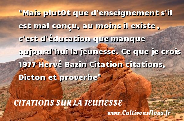 Mais plutOt que d enseignement s il est mal conçu, au moins il existe , c est d éducation que manque aujourd hui la jeunesse.  Ce que je crois 1977, Hervé Bazin   Une citation sur la jeunesse CITATIONS HERVÉ BAZIN - Citations Hervé Bazin - Citation Jeunesse