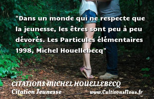 Citations Michel Houellebecq - Citation Jeunesse - Dans un monde qui ne respecte que la jeunesse, les êtres sont peu à peu dévorés.  Les Particules élémentaires 1998, Michel Houellebecq   Une citation sur la jeunesse CITATIONS MICHEL HOUELLEBECQ
