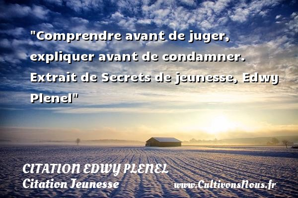 Citation Edwy Plenel - Citation comprendre - Citation Jeunesse - Comprendre avant de juger, expliquer avant de condamner.   Extrait de Secrets de jeunesse, Edwy Plenel   Une citation sur la jeunesse CITATION EDWY PLENEL