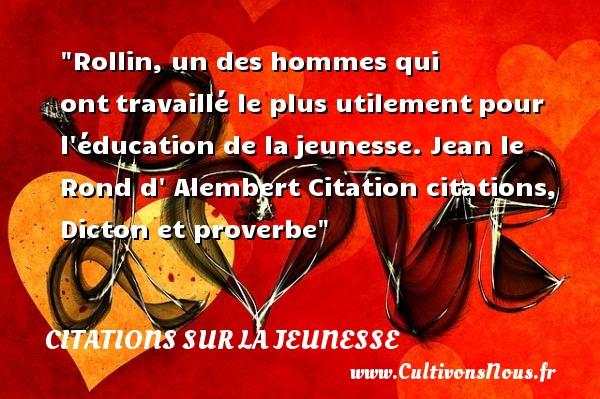 Rollin, un des hommes qui onttravaillé le plus utilementpour l éducation de lajeunesse.   Jean le Rond d  Alembert   Une citation sur la jeunesse CITATIONS JEAN LE ROND D' ALEMBERT - Citation Jeunesse
