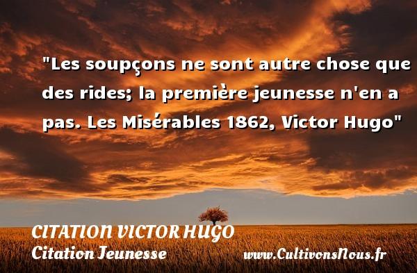 citation Victor Hugo - Citation Jeunesse - Les soupçons ne sont autre chose que des rides; la première jeunesse n en a pas.  Les Misérables 1862, Victor Hugo   Une citation sur la jeunesse CITATION VICTOR HUGO