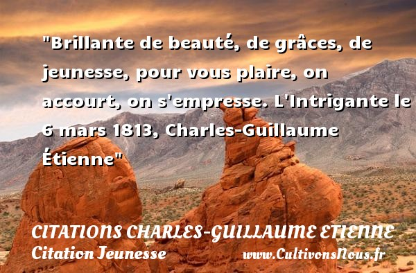 Citations Charles-Guillaume Etienne - Citation Jeunesse - Brillante de beauté, de grâces, de jeunesse, pour vous plaire, on accourt, on s empresse.  L Intrigante le 6 mars 1813, Charles-Guillaume Étienne   Une citation sur la jeunesse CITATIONS CHARLES-GUILLAUME ETIENNE