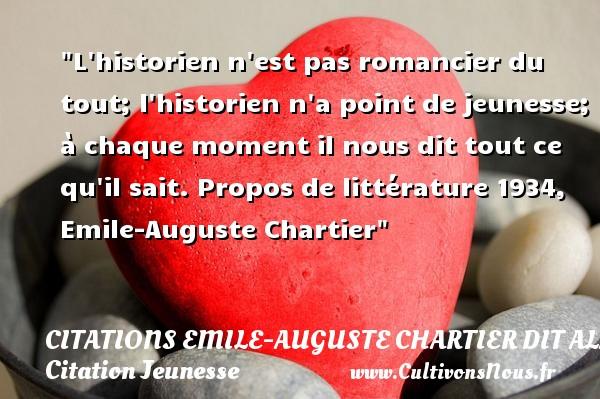 L historien n est pas romancier du tout; l historien n a point de jeunesse; à chaque moment il nous dit tout ce qu il sait.  Propos de littérature 1934, Emile-Auguste Chartier   Une citation sur la jeunesse CITATIONS EMILE-AUGUSTE CHARTIER DIT ALAIN - Citation Jeunesse
