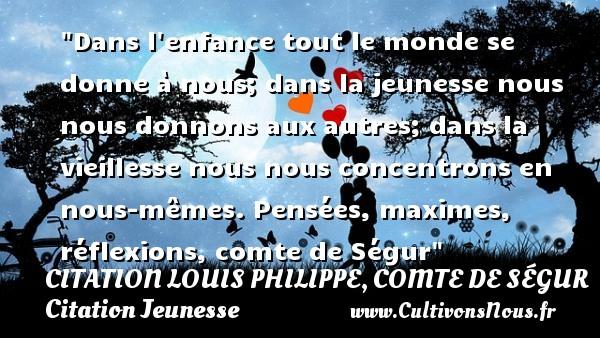 Citation Louis Philippe, comte de Ségur - Citation Jeunesse - Dans l enfance tout le monde se donne à nous; dans la jeunesse nous nous donnons aux autres; dans la vieillesse nous nous concentrons en nous-mêmes.  Pensées, maximes, réflexions, comte de Ségur   Une citation sur la jeunesse CITATION LOUIS PHILIPPE, COMTE DE SÉGUR