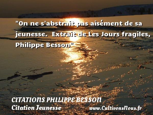 On ne s abstrait pas aisément de sa jeunesse.   Extrait de Les Jours fragiles, Philippe Besson   Une citation sur la jeunesse CITATIONS PHILIPPE BESSON - Citation Jeunesse